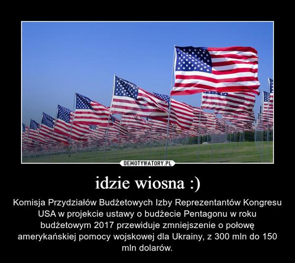 idzie wiosna :) – Komisja Przydziałów Budżetowych Izby Reprezentantów Kongresu USA w projekcie ustawy o budżecie Pentagonu w roku budżetowym 2017 przewiduje zmniejszenie o połowę amerykańskiej pomocy wojskowej dla Ukrainy, z 300 mln do 150 mln dolarów.