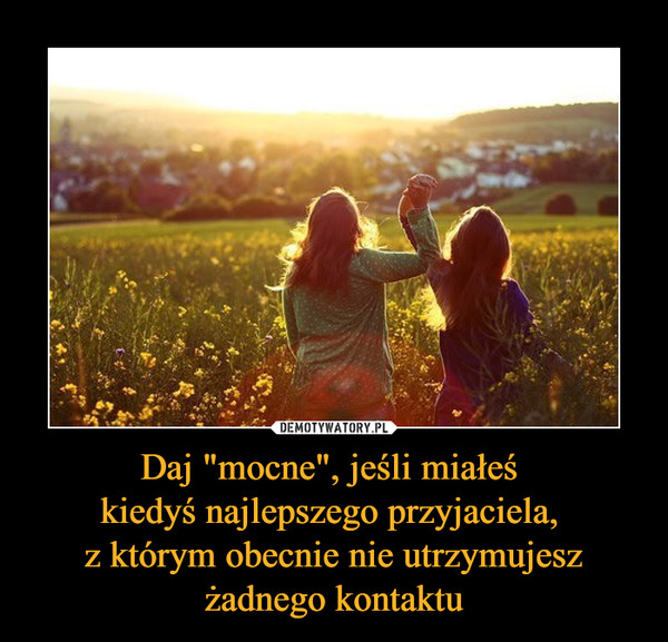 """Daj """"mocne"""", jeśli miałeś kiedyś najlepszego przyjaciela, z którym obecnie nie utrzymujesz żadnego kontaktu –"""