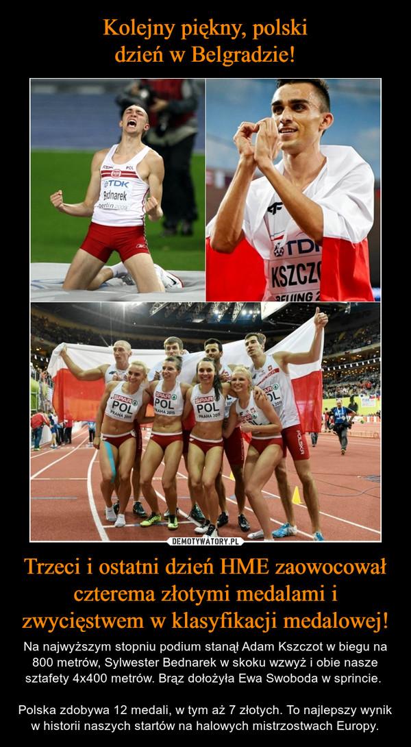 Trzeci i ostatni dzień HME zaowocował czterema złotymi medalami i zwycięstwem w klasyfikacji medalowej! – Na najwyższym stopniu podium stanął Adam Kszczot w biegu na 800 metrów, Sylwester Bednarek w skoku wzwyż i obie nasze sztafety 4x400 metrów. Brąz dołożyła Ewa Swoboda w sprincie. Polska zdobywa 12 medali, w tym aż 7 złotych. To najlepszy wynik w historii naszych startów na halowych mistrzostwach Europy.