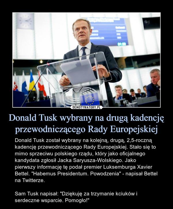 """Donald Tusk wybrany na drugą kadencję przewodniczącego Rady Europejskiej – Donald Tusk został wybrany na kolejną, drugą, 2,5-roczną kadencję przewodniczącego Rady Europejskiej. Stało się to mimo sprzeciwu polskiego rządu, który jako oficjalnego kandydata zgłosił Jacka Saryusza-Wolskiego. Jako pierwszy informację tę podał premier Luksemburga Xavier Bettel. """"Habemus Presidentum. Powodzenia"""" - napisał Bettel na Twitterze.Sam Tusk napisał: """"Dziękuję za trzymanie kciuków i serdeczne wsparcie. Pomogło!"""""""