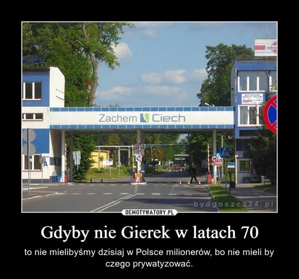 Gdyby nie Gierek w latach 70 – to nie mielibyśmy dzisiaj w Polsce milionerów, bo nie mieli by czego prywatyzować.
