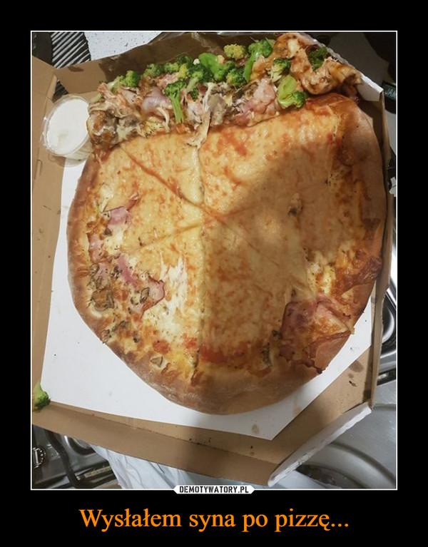 Wysłałem syna po pizzę... –