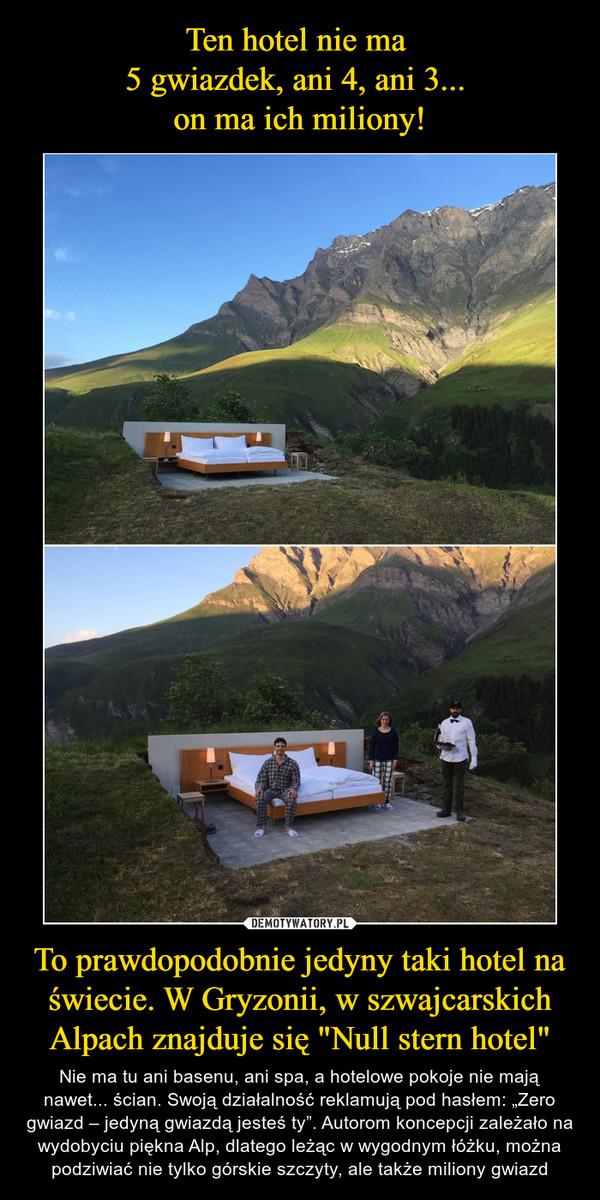 """To prawdopodobnie jedyny taki hotel na świecie. W Gryzonii, w szwajcarskich Alpach znajduje się """"Null stern hotel"""" – Nie ma tu ani basenu, ani spa, a hotelowe pokoje nie mają nawet... ścian. Swoją działalność reklamują pod hasłem: """"Zero gwiazd – jedyną gwiazdą jesteś ty"""". Autorom koncepcji zależało na wydobyciu piękna Alp, dlatego leżąc w wygodnym łóżku, można podziwiać nie tylko górskie szczyty, ale także miliony gwiazd"""