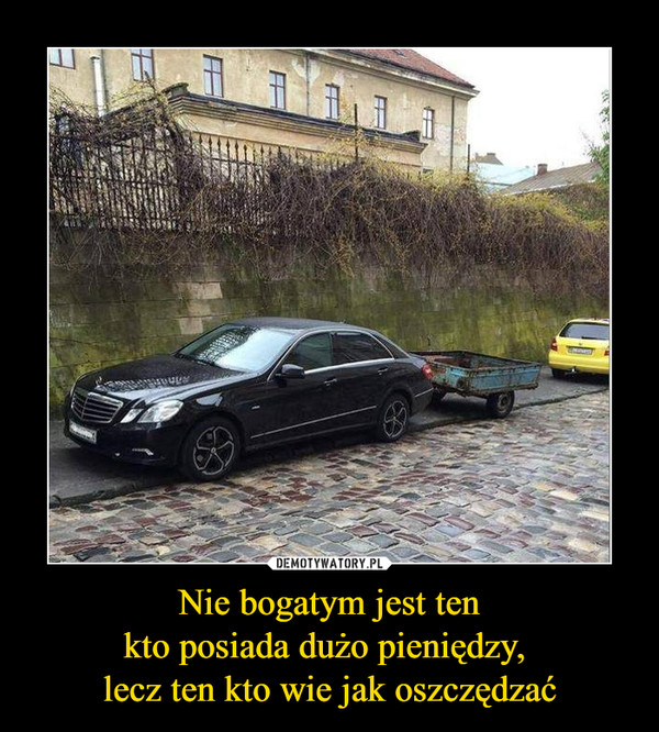 Nie bogatym jest tenkto posiada dużo pieniędzy, lecz ten kto wie jak oszczędzać –