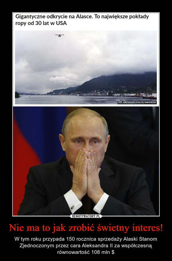 Nie ma to jak zrobić świetny interes! – W tym roku przypada 150 rocznica sprzedaży Alaski Stanom Zjednoczonym przez cara Aleksandra II za współczesną równowartość 108 mln $ Gigantyczne odkrycie na Alasce. To największe pokłady ropy od 30 lat w USA