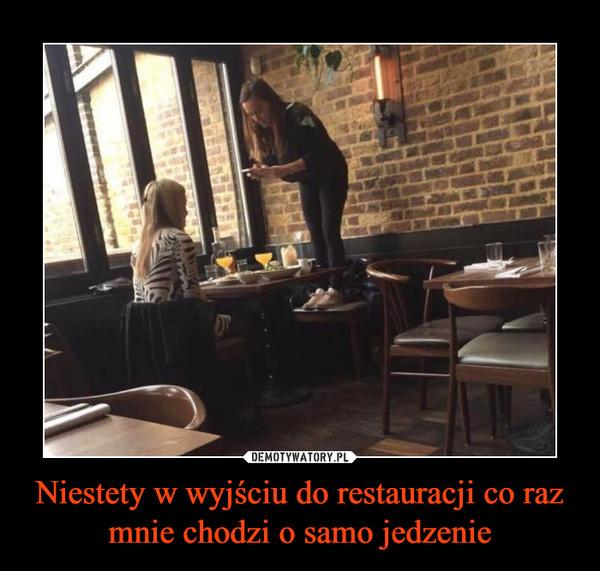 Niestety w wyjściu do restauracji co raz mnie chodzi o samo jedzenie –
