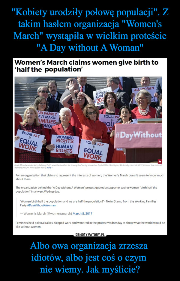 "Albo owa organizacja zrzesza idiotów, albo jest coś o czym nie wiemy. Jak myślicie? –  WomerTs March claims women give birth to'half the population'«w»>For an organization ihal claims to represent the interests of women, ihe Women's March doesnt seem to know muchabout them.The organization behind the ""A Oay without A Woman* protest quoted a supporter saying women ""birth half thepopulation* in a tweei Wednesday.""Women birth half the population and we are half the populaionl* - Nelini Stamp from the Working FamiliesParty #OayWithoutAWoman— Women's March (@womensmarch) March 8.2017Feminists held political rallles. skipped work and wore red in the protest Wednesday to show what the world would be like without women.Equal pay for equal work, Women rights are human rights, #Day without"