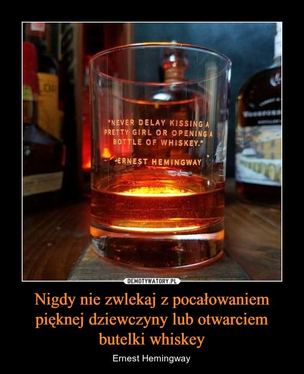 Nigdy nie zwlekaj z pocałowaniem pięknej dziewczyny lub otwarciem butelki whiskey – Ernest Hemingway