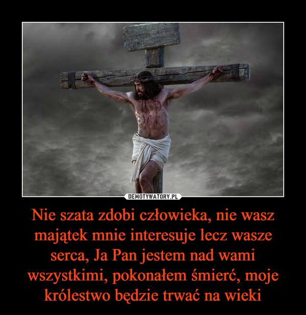 Nie szata zdobi człowieka, nie wasz majątek mnie interesuje lecz wasze serca, Ja Pan jestem nad wami wszystkimi, pokonałem śmierć, moje królestwo będzie trwać na wieki –