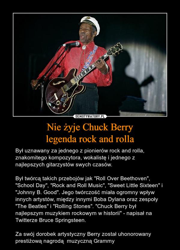 """Nie żyje Chuck Berrylegenda rock and rolla – Był uznawany za jednego z pionierów rock and rolla, znakomitego kompozytora, wokalistę i jednego z najlepszych gitarzystów swych czasów.Był twórcą takich przebojów jak """"Roll Over Beethoven"""", """"School Day"""", """"Rock and Roll Music"""", """"Sweet Little Sixteen"""" i """"Johnny B. Good"""". Jego twórczość miała ogromny wpływ innych artystów, między innymi Boba Dylana oraz zespoły """"The Beatles"""" i """"Rolling Stones"""". """"Chuck Berry był najlepszym muzykiem rockowym w historii"""" - napisał na Twitterze Bruce Springsteen.Za swój dorobek artystyczny Berry został uhonorowany prestiżową nagrodą  muzyczną Grammy"""