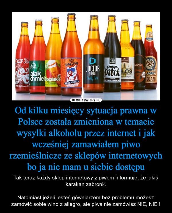 Od kilku miesięcy sytuacja prawna w Polsce została zmieniona w temacie wysylki alkoholu przez internet i jak wcześniej zamawiałem piwo rzemieślnicze ze sklepów internetowych bo ja nie mam u siebie dostępu – Tak teraz każdy sklep internetowy z piwem informuje, że jakiś karakan zabronił.Natomiast jeżeli jesteś gówniarzem bez problemu możesz zamówić sobie wino z allegro, ale piwa nie zamówisz NIE, NIE !