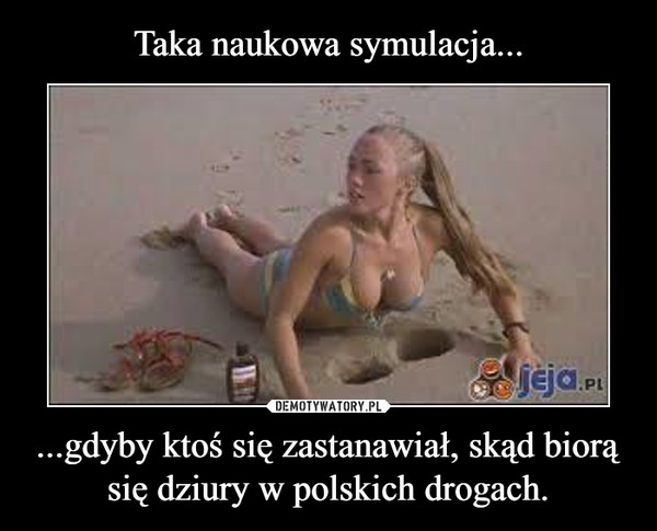 ...gdyby ktoś się zastanawiał, skąd biorą się dziury w polskich drogach. –