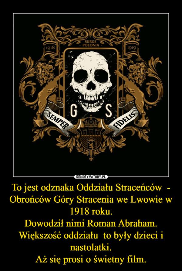 To jest odznaka Oddziału Straceńców  - Obrońców Góry Stracenia we Lwowie w 1918 roku.Dowodził nimi Roman Abraham.Większość oddziału  to były dzieci i nastolatki.Aż się prosi o świetny film. –