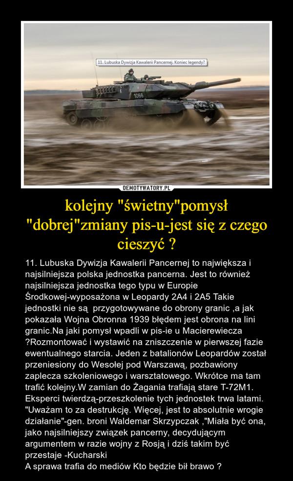 """kolejny """"świetny""""pomysł """"dobrej""""zmiany pis-u-jest się z czego cieszyć ? – 11. Lubuska Dywizja Kawalerii Pancernej to największa i najsilniejsza polska jednostka pancerna. Jest to również najsilniejsza jednostka tego typu w Europie Środkowej-wyposażona w Leopardy 2A4 i 2A5 Takie jednostki nie są  przygotowywane do obrony granic ,a jak pokazała Wojna Obronna 1939 błędem jest obrona na lini granic.Na jaki pomysł wpadli w pis-ie u Macierewiecza  ?Rozmontować i wystawić na zniszczenie w pierwszej fazie ewentualnego starcia. Jeden z batalionów Leopardów został przeniesiony do Wesołej pod Warszawą, pozbawiony zaplecza szkoleniowego i warsztatowego. Wkrótce ma tam trafić kolejny.W zamian do Żagania trafiają stare T-72M1. Eksperci twierdzą-przeszkolenie tych jednostek trwa latami. """"Uważam to za destrukcję. Więcej, jest to absolutnie wrogie działanie""""-gen. broni Waldemar Skrzypczak ,""""Miała być ona, jako najsilniejszy związek pancerny, decydującym argumentem w razie wojny z Rosją i dziś takim być przestaje -KucharskiA sprawa trafia do mediów Kto będzie bił brawo ?"""