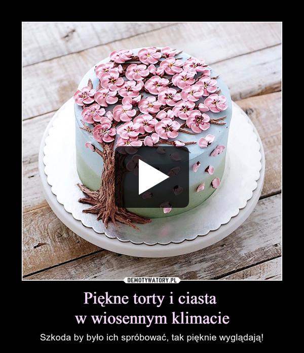 Piękne torty i ciasta w wiosennym klimacie – Szkoda by było ich spróbować, tak pięknie wyglądają!