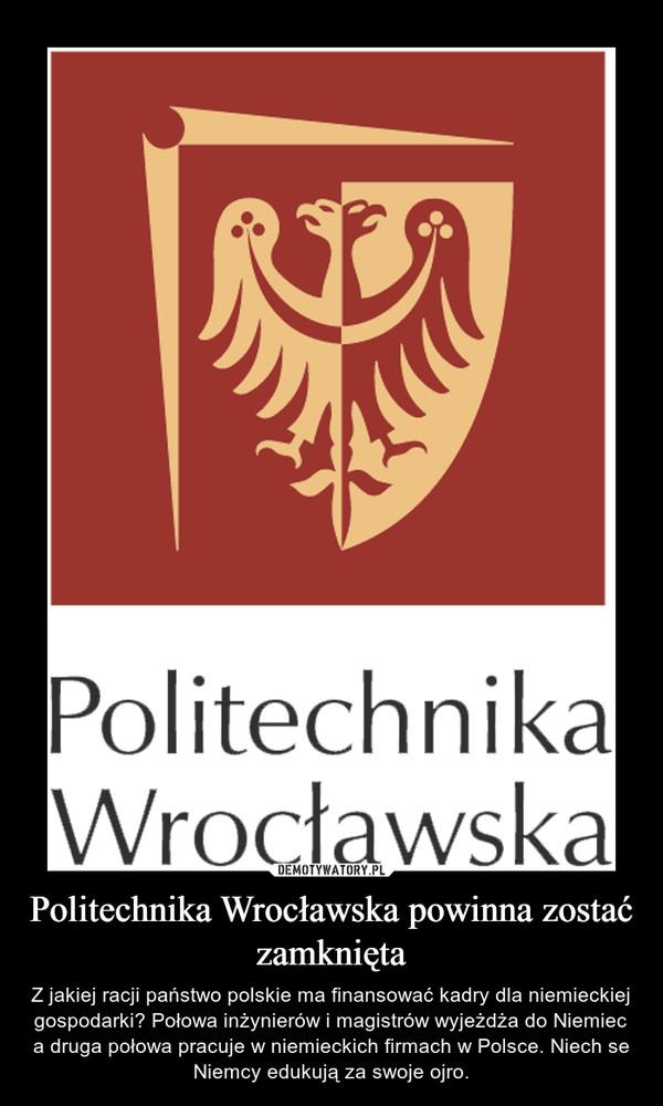 Politechnika Wrocławska powinna zostać zamknięta – Z jakiej racji państwo polskie ma finansować kadry dla niemieckiej gospodarki? Połowa inżynierów i magistrów wyjeżdża do Niemiec a druga połowa pracuje w niemieckich firmach w Polsce. Niech se Niemcy edukują za swoje ojro.