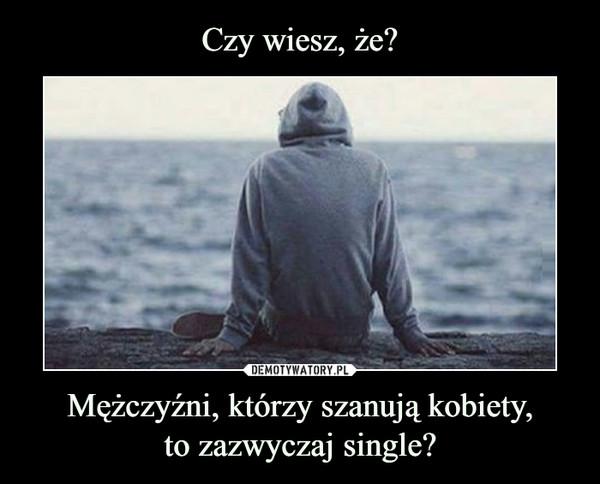 Mężczyźni, którzy szanują kobiety,to zazwyczaj single? –