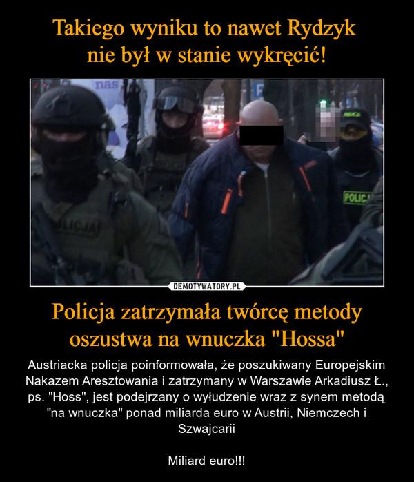 """Policja zatrzymała twórcę metody oszustwa na wnuczka """"Hossa"""" – Austriacka policja poinformowała, że poszukiwany Europejskim Nakazem Aresztowania i zatrzymany w Warszawie Arkadiusz Ł., ps. """"Hoss"""", jest podejrzany o wyłudzenie wraz z synem metodą """"na wnuczka"""" ponad miliarda euro w Austrii, Niemczech i SzwajcariiMiliard euro!!!"""