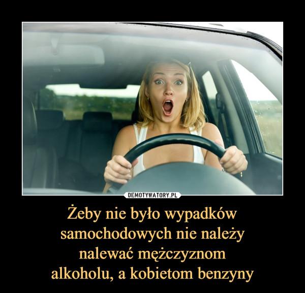 Żeby nie było wypadkówsamochodowych nie należynalewać mężczyznomalkoholu, a kobietom benzyny –