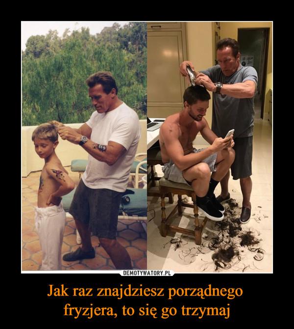 Jak raz znajdziesz porządnego fryzjera, to się go trzymaj –