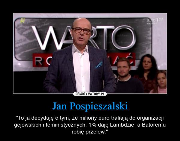 """Jan Pospieszalski – """"To ja decyduję o tym, że miliony euro trafiają do organizacji gejowskich i feministycznych. 1% daję Lambdzie, a Batoremu robię przelew."""""""