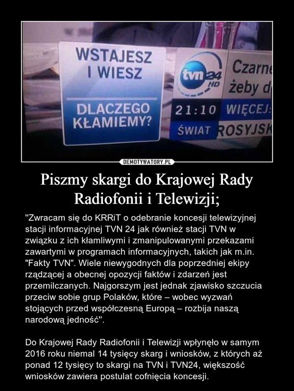 """Piszmy skargi do Krajowej Rady Radiofonii i Telewizji; – ''Zwracam się do KRRiT o odebranie koncesji telewizyjnej stacji informacyjnej TVN 24 jak również stacji TVN w związku z ich kłamliwymi i zmanipulowanymi przekazami zawartymi w programach informacyjnych, takich jak m.in. """"Fakty TVN"""". Wiele niewygodnych dla poprzedniej ekipy rządzącej a obecnej opozycji faktów i zdarzeń jest przemilczanych. Najgorszym jest jednak zjawisko szczucia przeciw sobie grup Polaków, które – wobec wyzwań stojących przed współczesną Europą – rozbija naszą narodową jedność''.Do Krajowej Rady Radiofonii i Telewizji wpłynęło w samym 2016 roku niemal 14 tysięcy skarg i wniosków, z których aż ponad 12 tysięcy to skargi na TVN i TVN24, większość wniosków zawiera postulat cofnięcia koncesji."""