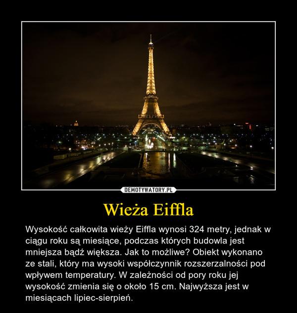Wieża Eiffla – Wysokość całkowita wieży Eiffla wynosi 324 metry, jednak w ciągu roku są miesiące, podczas których budowla jest mniejsza bądź większa. Jak to możliwe? Obiekt wykonano ze stali, który ma wysoki współczynnik rozszerzalności pod wpływem temperatury. W zależności od pory roku jej wysokość zmienia się o około 15 cm. Najwyższa jest w miesiącach lipiec-sierpień.