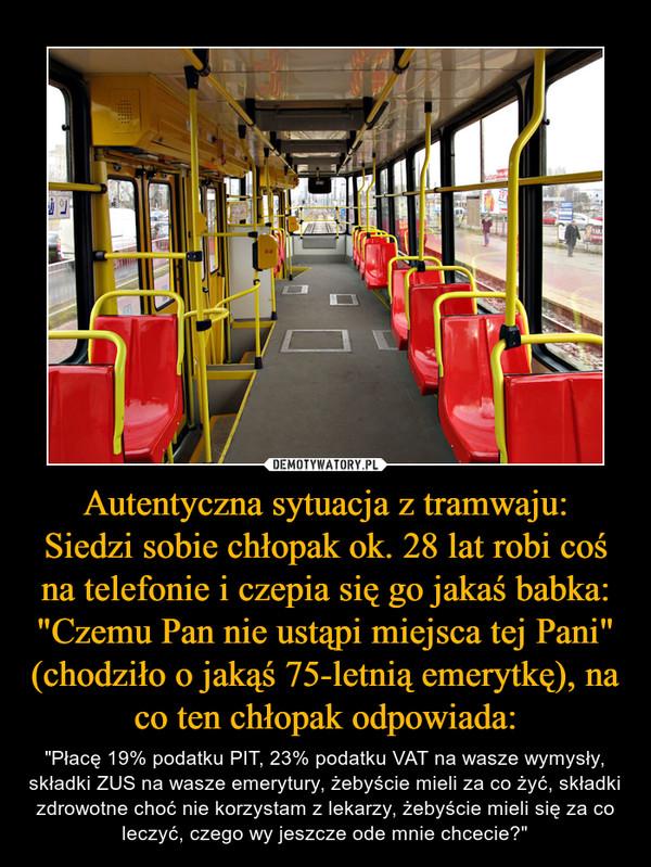 """Autentyczna sytuacja z tramwaju:Siedzi sobie chłopak ok. 28 lat robi coś na telefonie i czepia się go jakaś babka: """"Czemu Pan nie ustąpi miejsca tej Pani"""" (chodziło o jakąś 75-letnią emerytkę), na co ten chłopak odpowiada: – """"Płacę 19% podatku PIT, 23% podatku VAT na wasze wymysły, składki ZUS na wasze emerytury, żebyście mieli za co żyć, składki zdrowotne choć nie korzystam z lekarzy, żebyście mieli się za co leczyć, czego wy jeszcze ode mnie chcecie?"""""""