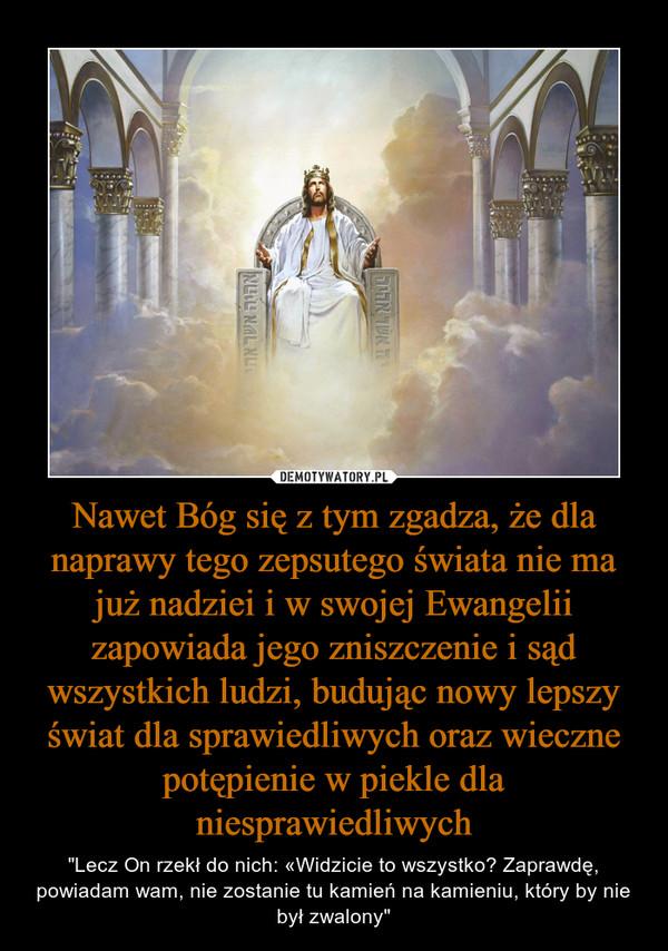 """Nawet Bóg się z tym zgadza, że dla naprawy tego zepsutego świata nie ma już nadziei i w swojej Ewangelii zapowiada jego zniszczenie i sąd wszystkich ludzi, budując nowy lepszy świat dla sprawiedliwych oraz wieczne potępienie w piekle dla niesprawiedliwych – """"Lecz On rzekł do nich: «Widzicie to wszystko? Zaprawdę, powiadam wam, nie zostanie tu kamień na kamieniu, który by nie był zwalony"""""""