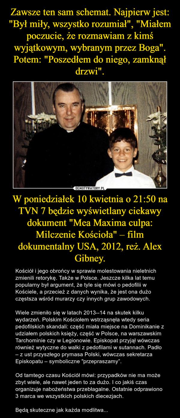 """W poniedziałek 10 kwietnia o 21:50 na TVN 7 będzie wyświetlany ciekawy dokument """"Mea Maxima culpa: Milczenie Kościoła"""" – film dokumentalny USA, 2012, reż. Alex Gibney. – Kościół i jego obrońcy w sprawie molestowania nieletnich zmienili retorykę. Także w Polsce. Jeszcze kilka lat temu popularny był argument, że tyle się mówi o pedofilii w Kościele, a przecież z danych wynika, że jest ona dużo częstsza wśród murarzy czy innych grup zawodowych.Wiele zmieniło się w latach 2013--14 na skutek kilku wydarzeń. Polskim Kościołem wstrząsnęła wtedy seria pedofilskich skandali: część miała miejsce na Dominikanie z udziałem polskich księży, część w Polsce, na warszawskim Tarchominie czy w Legionowie. Episkopat przyjął wówczas również wytyczne do walki z pedofilami w sutannach. Padło – z ust przyszłego prymasa Polski, wówczas sekretarza Episkopatu – symboliczne """"przepraszamy"""".Od tamtego czasu Kościół mówi: przypadków nie ma może zbyt wiele, ale nawet jeden to za dużo. I co jakiś czas organizuje nabożeństwa przebłagalne. Ostatnie odprawiono 3 marca we wszystkich polskich diecezjach.Będą skuteczne jak każda modlitwa..."""