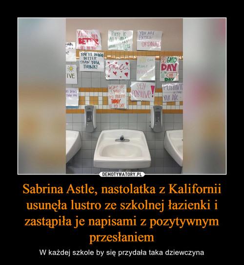 Sabrina Astle, nastolatka z Kalifornii usunęła lustro ze szkolnej łazienki i zastąpiła je napisami z pozytywnym przesłaniem