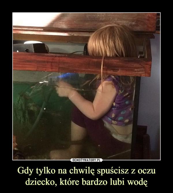 Gdy tylko na chwilę spuścisz z oczu dziecko, które bardzo lubi wodę –