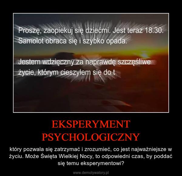 EKSPERYMENT PSYCHOLOGICZNY – który pozwala się zatrzymać i zrozumieć, co jest najważniejsze w życiu. Może Święta Wielkiej Nocy, to odpowiedni czas, by poddać się temu eksperymentowi?