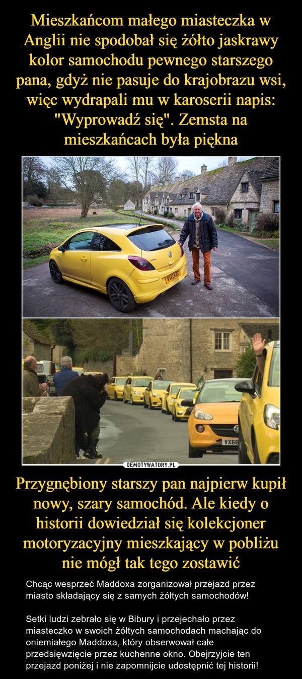 Przygnębiony starszy pan najpierw kupił nowy, szary samochód. Ale kiedy o historii dowiedział się kolekcjoner motoryzacyjny mieszkający w pobliżu nie mógł tak tego zostawić – Chcąc wesprzeć Maddoxa zorganizował przejazd przez miasto składający się z samych żółtych samochodów!Setki ludzi zebrało się w Bibury i przejechało przez miasteczko w swoich żółtych samochodach machając do oniemiałego Maddoxa, który obserwował całe przedsięwzięcie przez kuchenne okno. Obejrzyjcie ten przejazd poniżej i nie zapomnijcie udostępnić tej historii!
