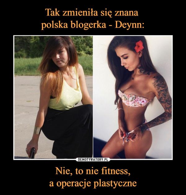 Nie, to nie fitness,a operacje plastyczne –