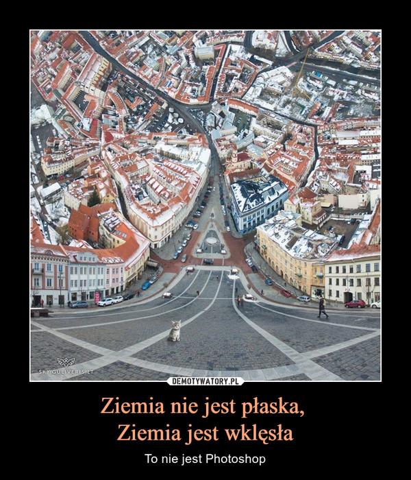 Ziemia nie jest płaska, Ziemia jest wklęsła – To nie jest Photoshop
