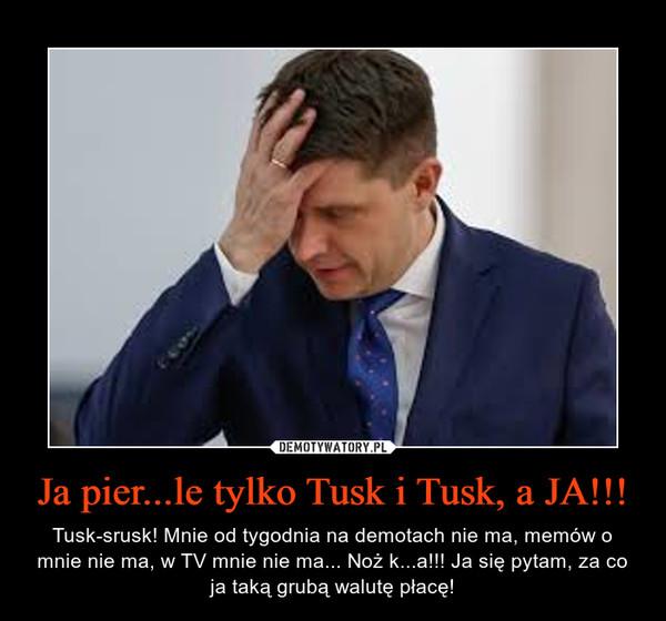 Ja pier...le tylko Tusk i Tusk, a JA!!! – Tusk-srusk! Mnie od tygodnia na demotach nie ma, memów o mnie nie ma, w TV mnie nie ma... Noż k...a!!! Ja się pytam, za co ja taką grubą walutę płacę!