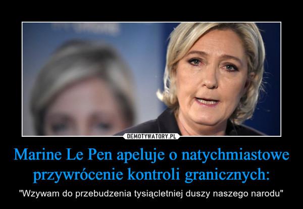 """Marine Le Pen apeluje o natychmiastowe przywrócenie kontroli granicznych: – """"Wzywam do przebudzenia tysiącletniej duszy naszego narodu"""""""