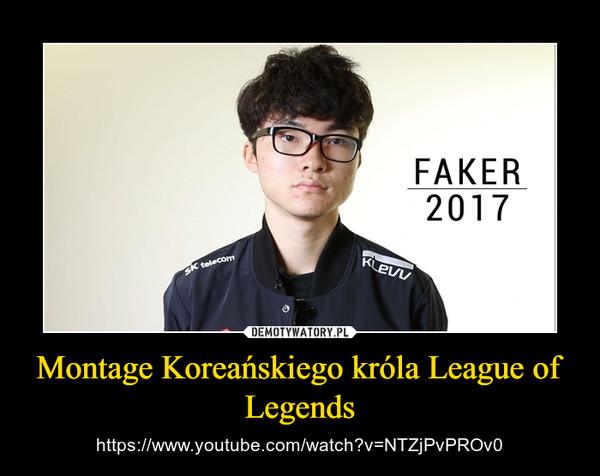Montage Koreańskiego króla League of Legends – https://www.youtube.com/watch?v=NTZjPvPROv0