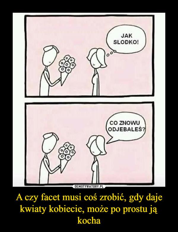 A czy facet musi coś zrobić, gdy daje kwiaty kobiecie, może po prostu ją kocha –