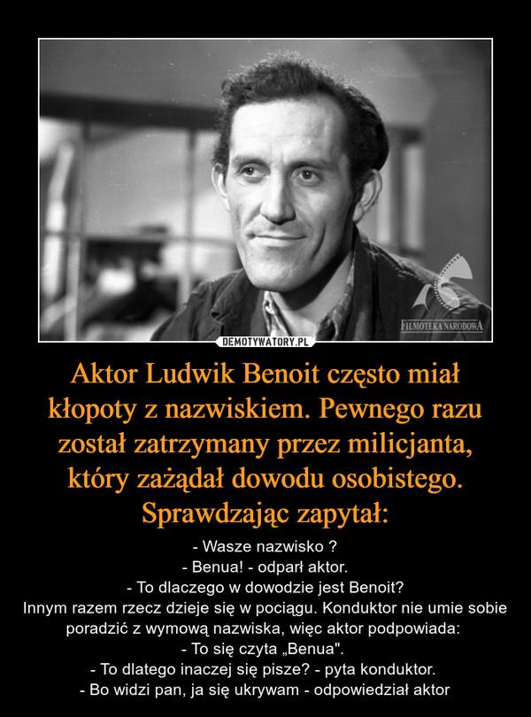"""Aktor Ludwik Benoit często miał kłopoty z nazwiskiem. Pewnego razu został zatrzymany przez milicjanta, który zażądał dowodu osobistego. Sprawdzając zapytał: – - Wasze nazwisko ?- Benua! - odparł aktor.- To dlaczego w dowodzie jest Benoit?Innym razem rzecz dzieje się w pociągu. Konduktor nie umie sobie poradzić z wymową nazwiska, więc aktor podpowiada: - To się czyta """"Benua"""". - To dlatego inaczej się pisze? - pyta konduktor. - Bo widzi pan, ja się ukrywam - odpowiedział aktor"""