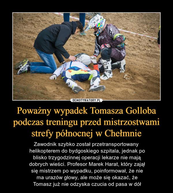 Poważny wypadek Tomasza Golloba podczas treningu przed mistrzostwami strefy północnej w Chełmnie – Zawodnik szybko został przetransportowany helikopterem do bydgoskiego szpitala, jednak po blisko trzygodzinnej operacji lekarze nie mają dobrych wieści. Profesor Marek Harat, który zajął się mistrzem po wypadku, poinformował, że nie ma urazów głowy, ale może się okazać, że Tomasz już nie odzyska czucia od pasa w dół