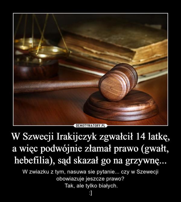 W Szwecji Irakijczyk zgwałcił 14 latkę, a więc podwójnie złamał prawo (gwałt, hebefilia), sąd skazał go na grzywnę... – W zwiazku z tym, nasuwa sie pytanie... czy w Szewecji obowiazuje jeszcze prawo? Tak, ale tylko białych.:]