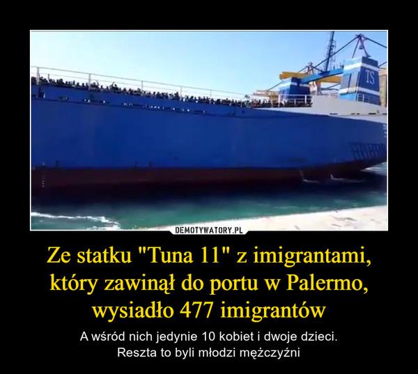"""Ze statku """"Tuna 11"""" z imigrantami,który zawinął do portu w Palermo, wysiadło 477 imigrantów – A wśród nich jedynie 10 kobiet i dwoje dzieci.Reszta to byli młodzi mężczyźni"""