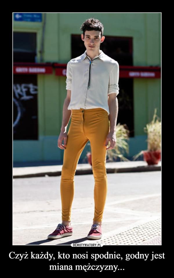 Czyż każdy, kto nosi spodnie, godny jest miana mężczyzny... –