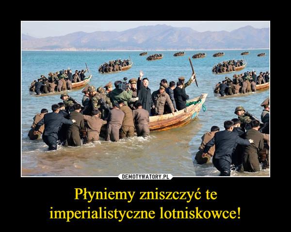 Płyniemy zniszczyć teimperialistyczne lotniskowce! –