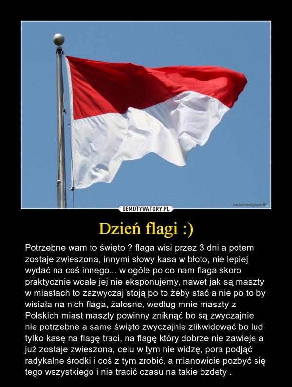 Dzień flagi :) – Potrzebne wam to święto ? flaga wisi przez 3 dni a potem zostaje zwieszona, innymi słowy kasa w błoto, nie lepiej wydać na coś innego... w ogóle po co nam flaga skoro praktycznie wcale jej nie eksponujemy, nawet jak są maszty w miastach to zazwyczaj stoją po to żeby stać a nie po to by wisiała na nich flaga, żałosne, według mnie maszty z Polskich miast maszty powinny zniknąć bo są zwyczajnie nie potrzebne a same święto zwyczajnie zlikwidować bo lud tylko kasę na flagę traci, na flagę który dobrze nie zawieje a już zostaje zwieszona, celu w tym nie widzę, pora podjąć radykalne środki i coś z tym zrobić, a mianowicie pozbyć się tego wszystkiego i nie tracić czasu na takie bzdety .