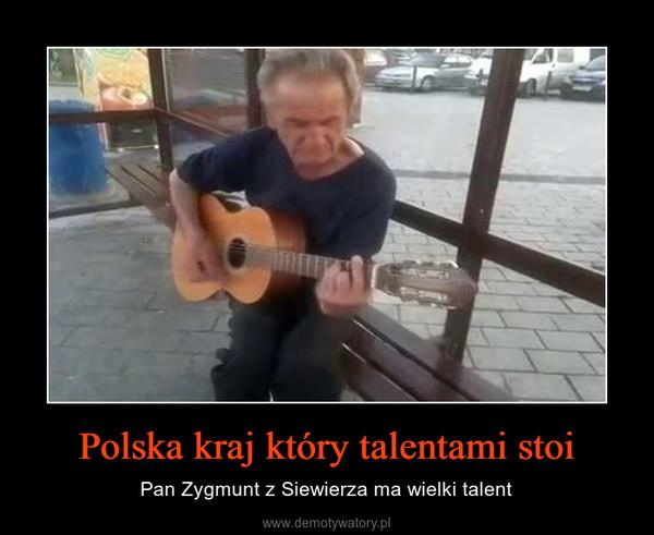 Polska kraj który talentami stoi – Pan Zygmunt z Siewierza ma wielki talent