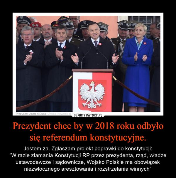 """Prezydent chce by w 2018 roku odbyło się referendum konstytucyjne. – Jestem za. Zgłaszam projekt poprawki do konstytucji:""""W razie złamania Konstytucji RP przez prezydenta, rząd, władze ustawodawcze i sądownicze, Wojsko Polskie ma obowiązek niezwłocznego aresztowania i rozstrzelania winnych"""""""