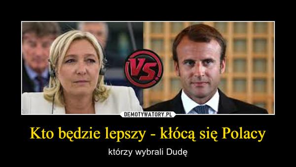 Kto będzie lepszy - kłócą się Polacy – którzy wybrali Dudę
